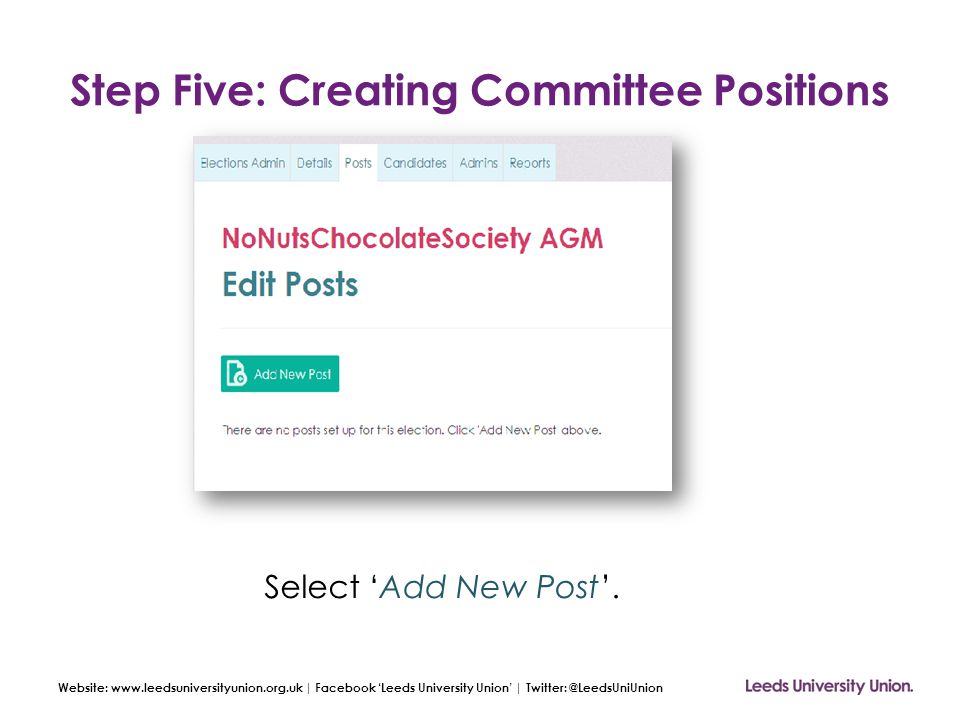 Website: www.leedsuniversityunion.org.uk | Facebook 'Leeds University Union' | Twitter: @LeedsUniUnion Step Five: Creating Committee Positions Select 'Add New Post'.