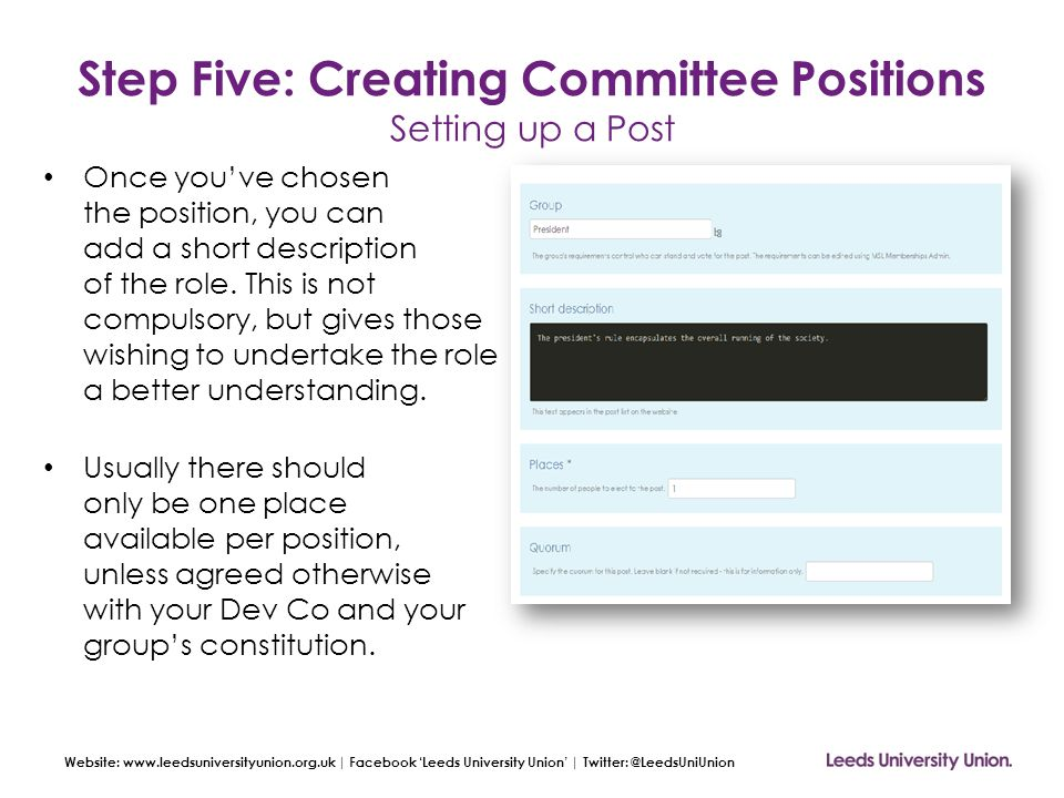 Website: www.leedsuniversityunion.org.uk | Facebook 'Leeds University Union' | Twitter: @LeedsUniUnion Step Five: Creating Committee Positions Setting up a Post Once you've chosen the position, you can add a short description of the role.