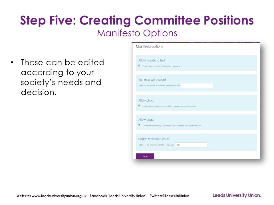 Website: www.leedsuniversityunion.org.uk | Facebook 'Leeds University Union' | Twitter: @LeedsUniUnion Step Five: Creating Committee Positions Manifesto Options These can be edited according to your society's needs and decision.