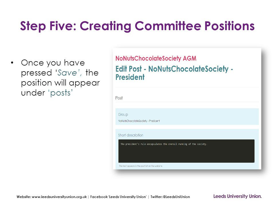 Website: www.leedsuniversityunion.org.uk | Facebook 'Leeds University Union' | Twitter: @LeedsUniUnion Step Five: Creating Committee Positions Once you have pressed 'Save', the position will appear under 'posts'