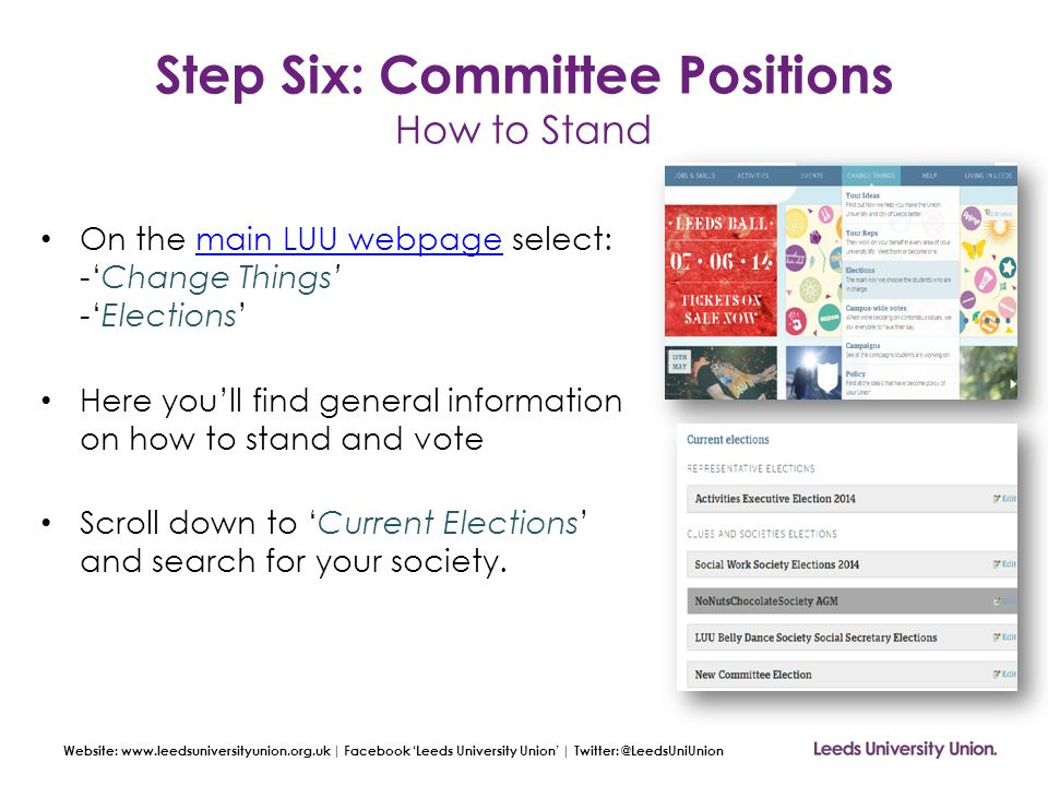 Website: www.leedsuniversityunion.org.uk | Facebook 'Leeds University Union' | Twitter: @LeedsUniUnion Step Six: Committee Positions How to Stand On the main LUU webpage select: -'Change Things' -'Elections'main LUU webpage Here you'll find general information on how to stand and vote Scroll down to 'Current Elections' and search for your society.