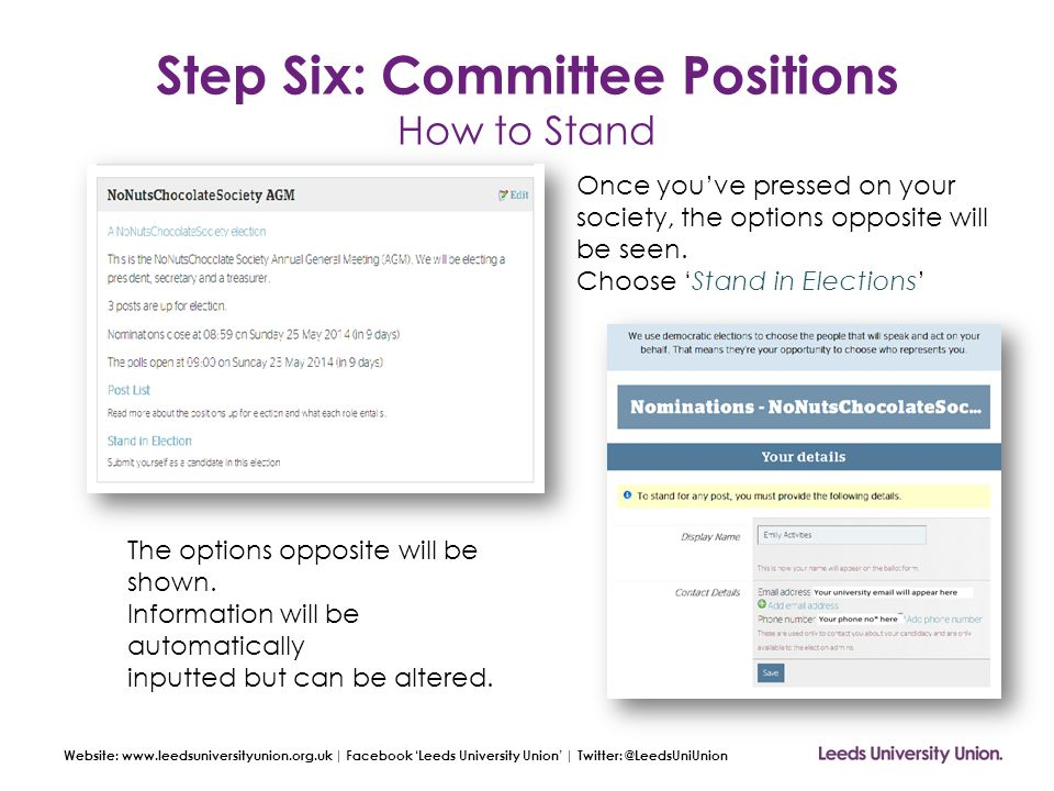 Website: www.leedsuniversityunion.org.uk | Facebook 'Leeds University Union' | Twitter: @LeedsUniUnion Step Six: Committee Positions How to Stand Once you've pressed on your society, the options opposite will be seen.