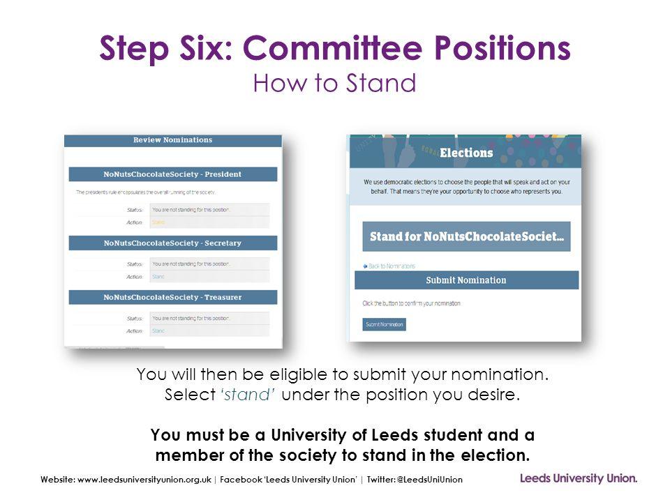 Website: www.leedsuniversityunion.org.uk | Facebook 'Leeds University Union' | Twitter: @LeedsUniUnion Step Six: Committee Positions How to Stand You