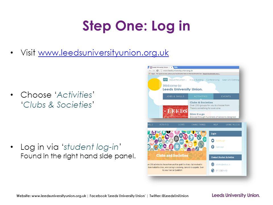 Website: www.leedsuniversityunion.org.uk | Facebook 'Leeds University Union' | Twitter: @LeedsUniUnion Step One: Log in Visit www.leedsuniversityunion