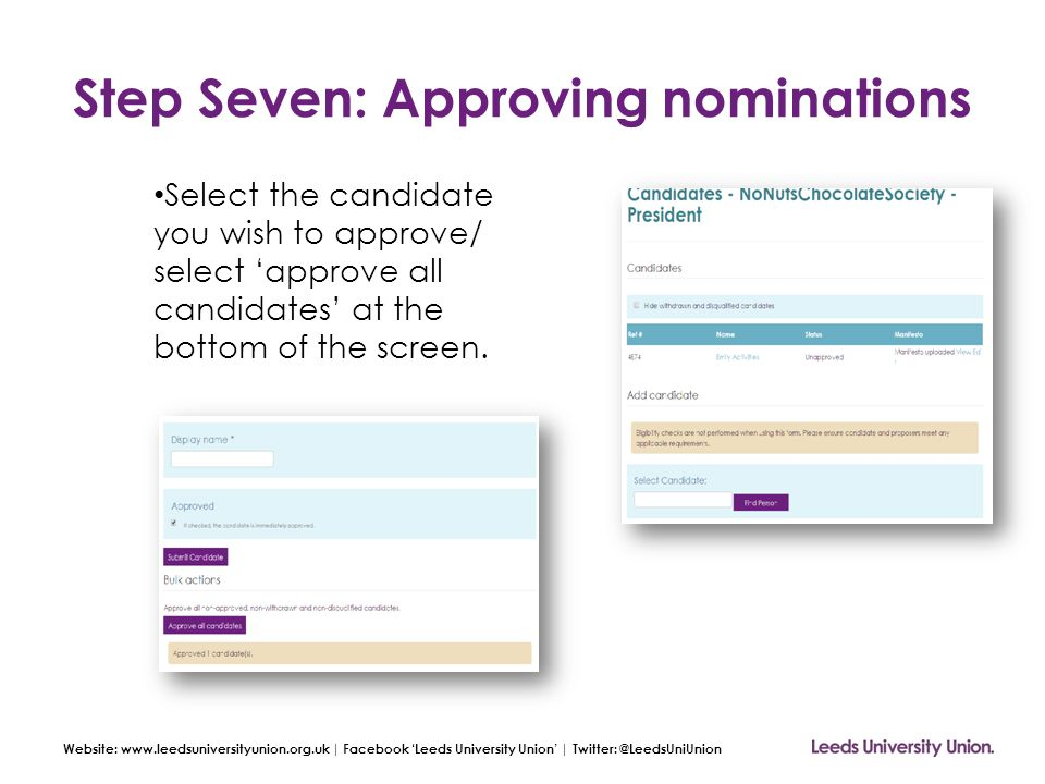 Website: www.leedsuniversityunion.org.uk | Facebook 'Leeds University Union' | Twitter: @LeedsUniUnion Step Seven: Approving nominations Select the candidate you wish to approve/ select 'approve all candidates' at the bottom of the screen.