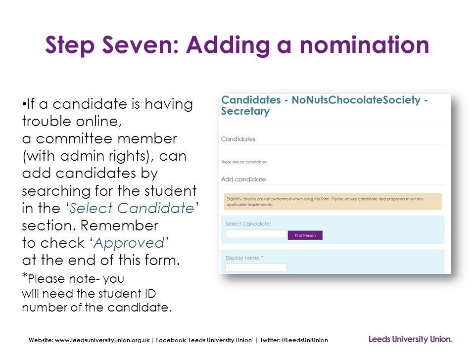 Website: www.leedsuniversityunion.org.uk | Facebook 'Leeds University Union' | Twitter: @LeedsUniUnion Step Seven: Adding a nomination If a candidate