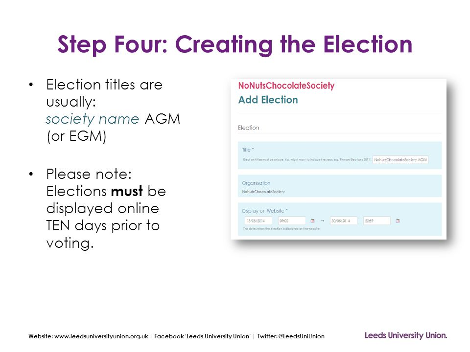 Website: www.leedsuniversityunion.org.uk | Facebook 'Leeds University Union' | Twitter: @LeedsUniUnion Step Four: Creating the Election Description *The above rules apply to all societies.