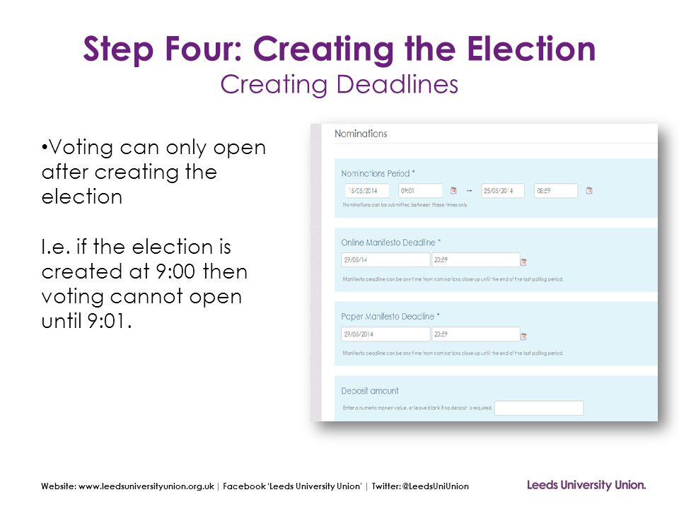 Website: www.leedsuniversityunion.org.uk | Facebook 'Leeds University Union' | Twitter: @LeedsUniUnion Step Four: Creating the Election Creating Deadlines Voting can only open after creating the election I.e.