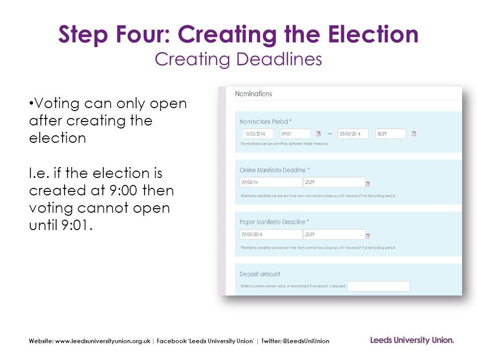 Website: www.leedsuniversityunion.org.uk | Facebook 'Leeds University Union' | Twitter: @LeedsUniUnion Step Four: Creating the Election Creating Deadl