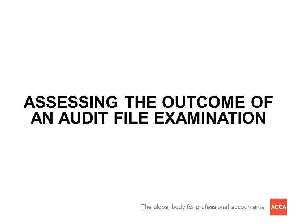 The global body for professional accountants ASSESSING THE OUTCOME OF AN AUDIT FILE EXAMINATION