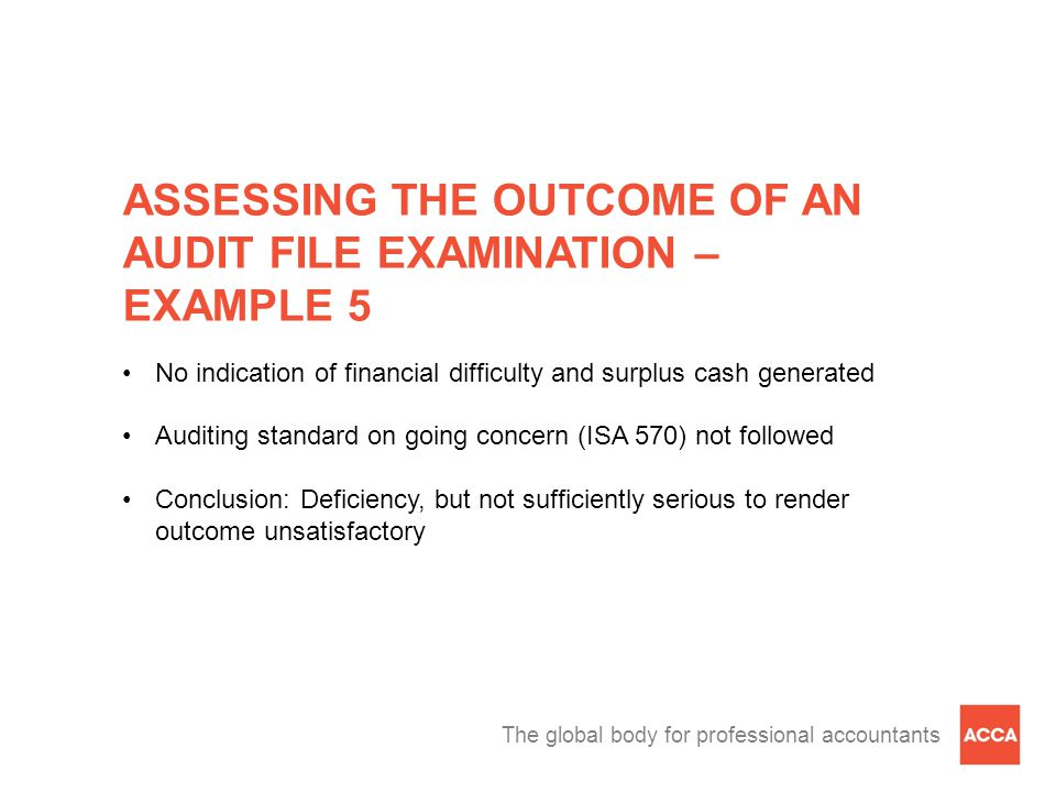 The global body for professional accountants ASSESSING THE OUTCOME OF AN AUDIT FILE EXAMINATION – EXAMPLE 5 No indication of financial difficulty and surplus cash generated Auditing standard on going concern (ISA 570) not followed Conclusion: Deficiency, but not sufficiently serious to render outcome unsatisfactory