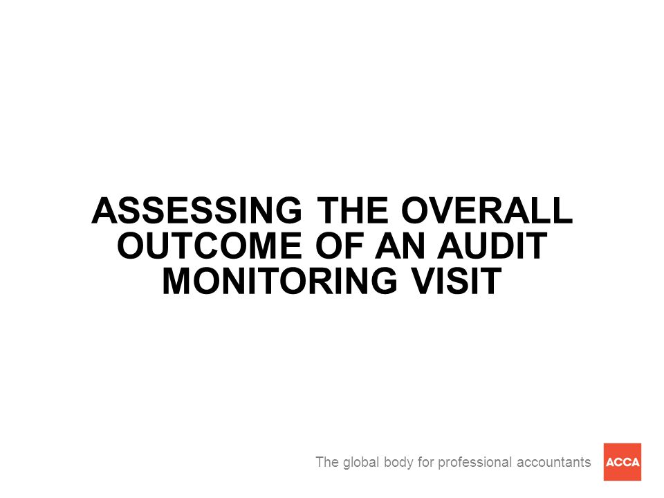 The global body for professional accountants ASSESSING THE OVERALL OUTCOME OF AN AUDIT MONITORING VISIT