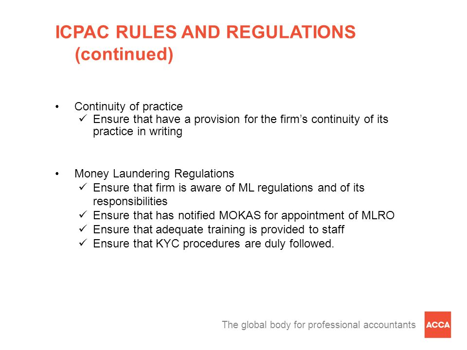 The global body for professional accountants ICPAC RULES AND REGULATIONS (continued) Continuity of practice Ensure that have a provision for the firm's continuity of its practice in writing Money Laundering Regulations Ensure that firm is aware of ML regulations and of its responsibilities Ensure that has notified MOKAS for appointment of MLRO Ensure that adequate training is provided to staff Ensure that KYC procedures are duly followed.