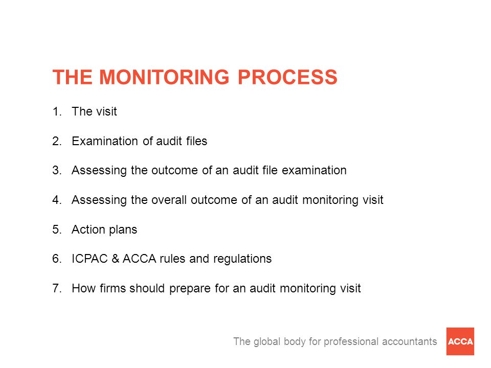 The global body for professional accountants THE MONITORING PROCESS 1.The visit 2.Examination of audit files 3.Assessing the outcome of an audit file examination 4.Assessing the overall outcome of an audit monitoring visit 5.Action plans 6.ICPAC & ACCA rules and regulations 7.How firms should prepare for an audit monitoring visit