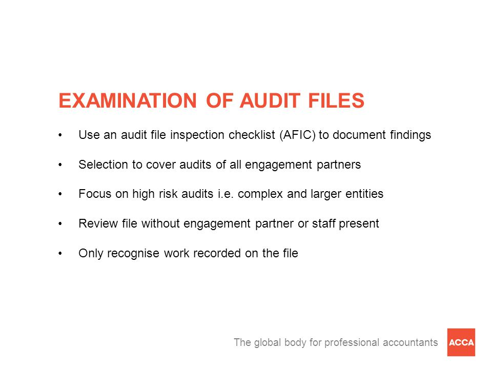 The global body for professional accountants EXAMINATION OF AUDIT FILES Use an audit file inspection checklist (AFIC) to document findings Selection to cover audits of all engagement partners Focus on high risk audits i.e.