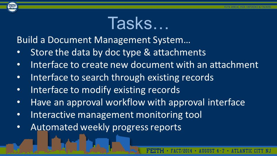 Tasks… Build a Document Management System… Store the data by doc type & attachments Interface to create new document with an attachment Interface to search through existing records Interface to modify existing records Have an approval workflow with approval interface Interactive management monitoring tool Automated weekly progress reports