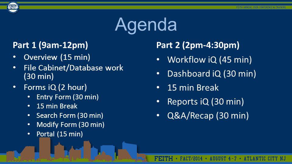 Agenda Part 1 (9am-12pm) Overview (15 min) File Cabinet/Database work (30 min) Forms iQ (2 hour) Entry Form (30 min) 15 min Break Search Form (30 min) Modify Form (30 min) Portal (15 min) Part 2 (2pm-4:30pm) Workflow iQ (45 min) Dashboard iQ (30 min) 15 min Break Reports iQ (30 min) Q&A/Recap (30 min)