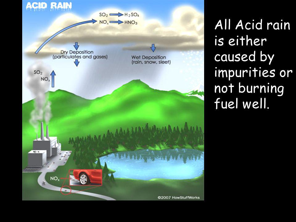 All Acid rain is either caused by impurities or not burning fuel well.