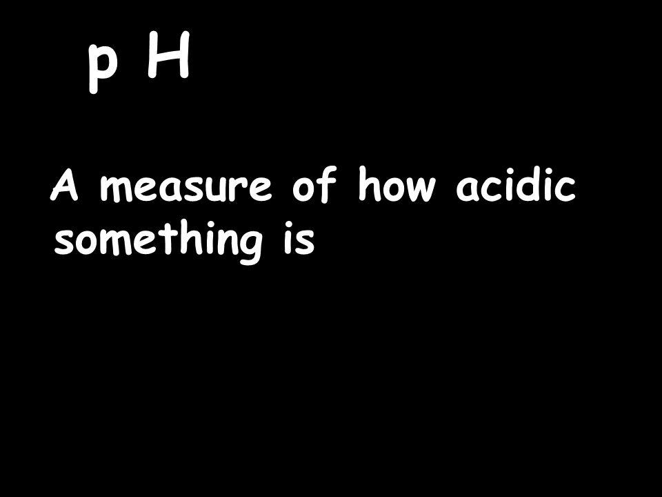 p H A measure of how acidic something is