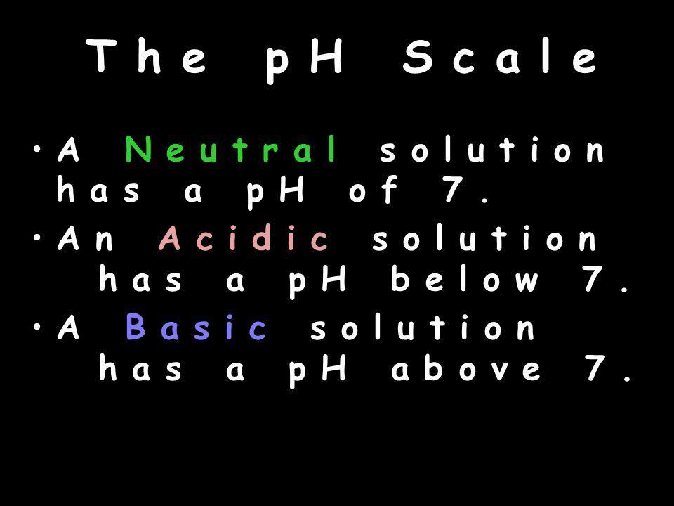 T h e p H S c a l e A N e u t r a l s o l u t i o n h a s a p H o f 7.