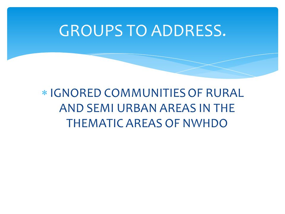  IGNORED COMMUNITIES OF RURAL AND SEMI URBAN AREAS IN THE THEMATIC AREAS OF NWHDO GROUPS TO ADDRESS.
