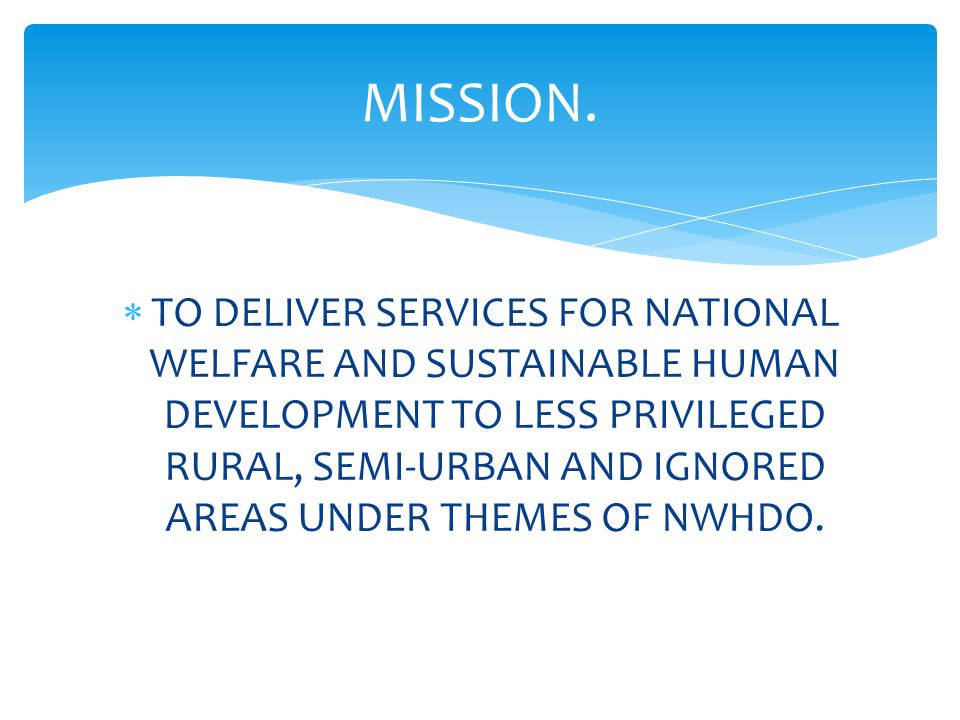  TO DELIVER SERVICES FOR NATIONAL WELFARE AND SUSTAINABLE HUMAN DEVELOPMENT TO LESS PRIVILEGED RURAL, SEMI-URBAN AND IGNORED AREAS UNDER THEMES OF NWHDO.