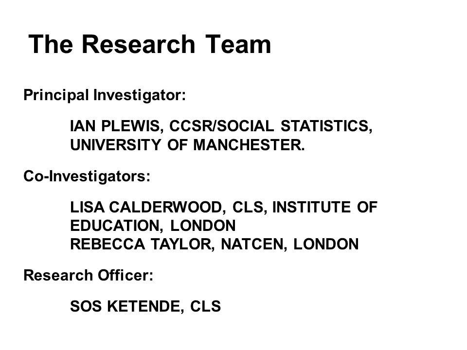The Research Team Principal Investigator: IAN PLEWIS, CCSR/SOCIAL STATISTICS, UNIVERSITY OF MANCHESTER.
