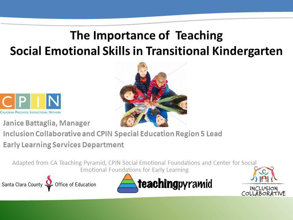 The Importance of Teaching Social Emotional Skills in Transitional Kindergarten Janice Battaglia, Manager Inclusion Collaborative and CPIN Special Edu