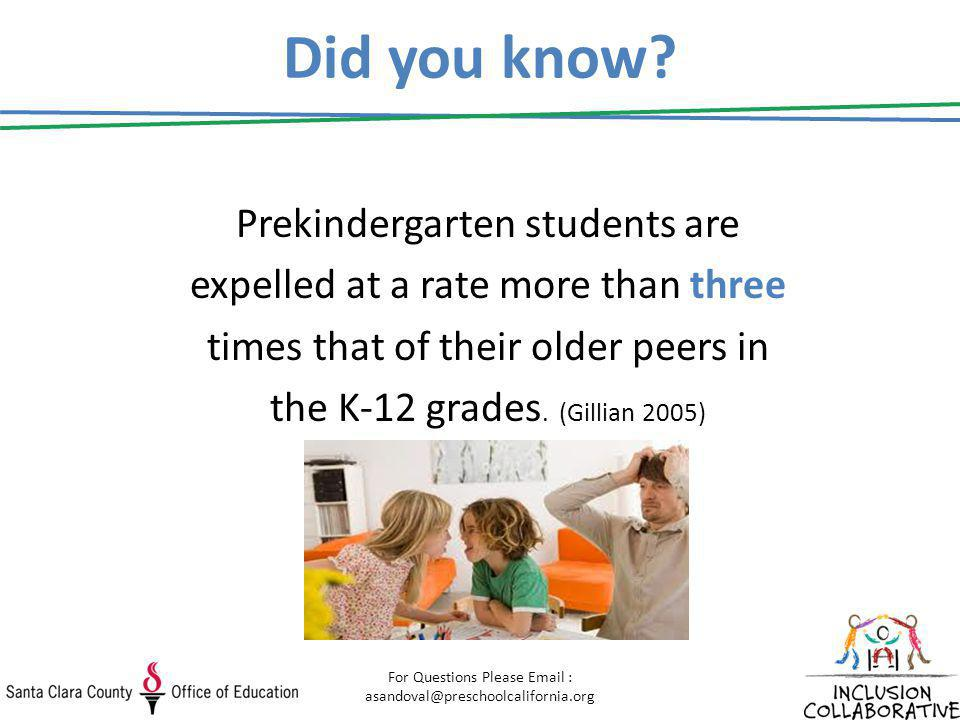 Did you know? Prekindergarten students are expelled at a rate more than three times that of their older peers in the K-12 grades. (Gillian 2005) For Q
