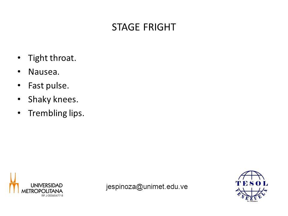 STAGE FRIGHT Tight throat. Nausea. Fast pulse. Shaky knees. Trembling lips. jespinoza@unimet.edu.ve