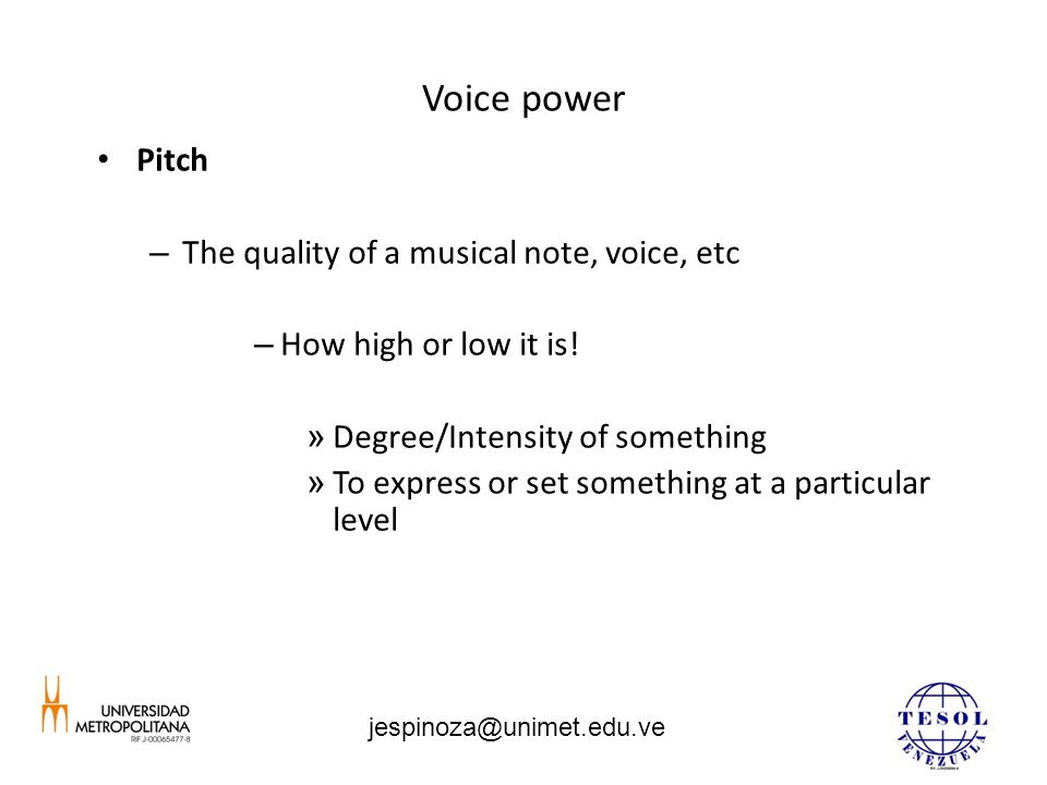 Voice power Pitch – The quality of a musical note, voice, etc – How high or low it is! » Degree/Intensity of something » To express or set something a