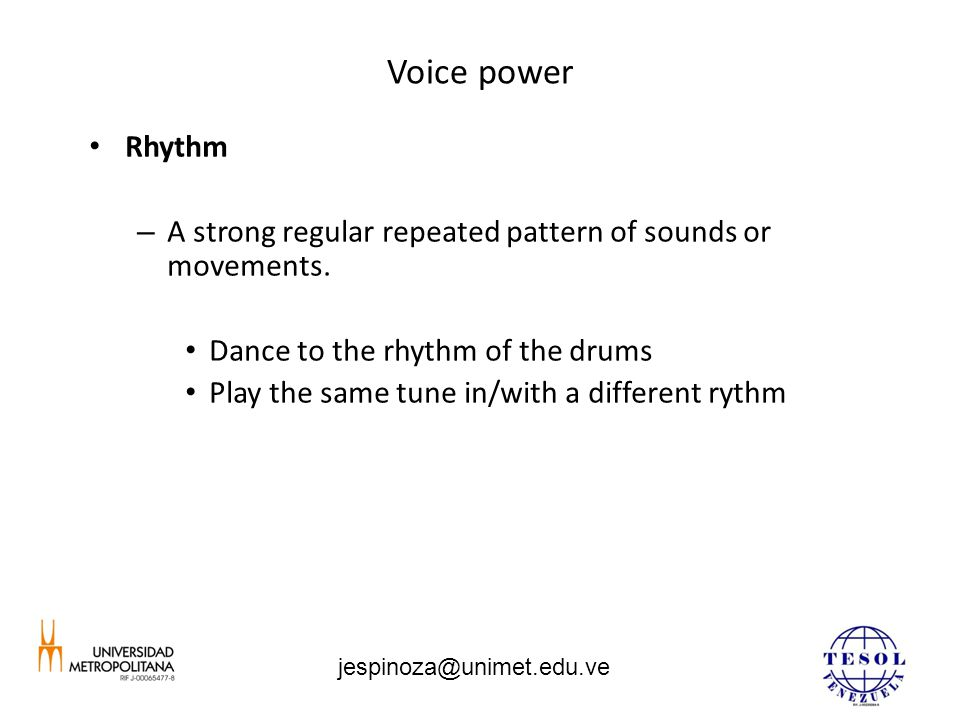 Voice power Rhythm – A strong regular repeated pattern of sounds or movements. Dance to the rhythm of the drums Play the same tune in/with a different