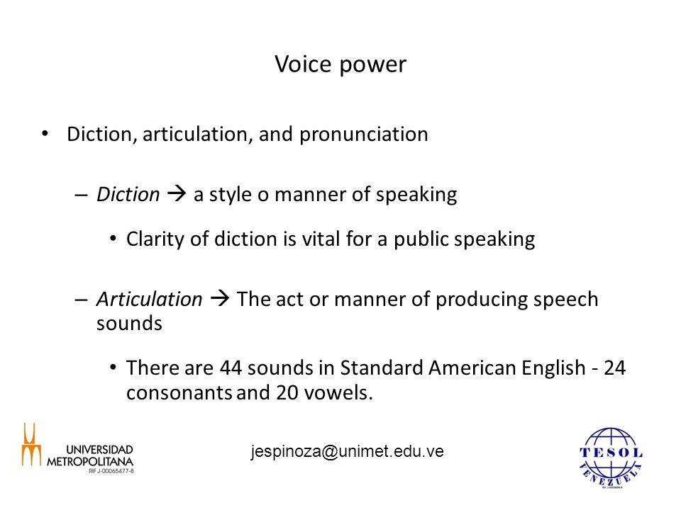 Voice power Diction, articulation, and pronunciation – Diction  a style o manner of speaking Clarity of diction is vital for a public speaking – Articulation  The act or manner of producing speech sounds There are 44 sounds in Standard American English - 24 consonants and 20 vowels.