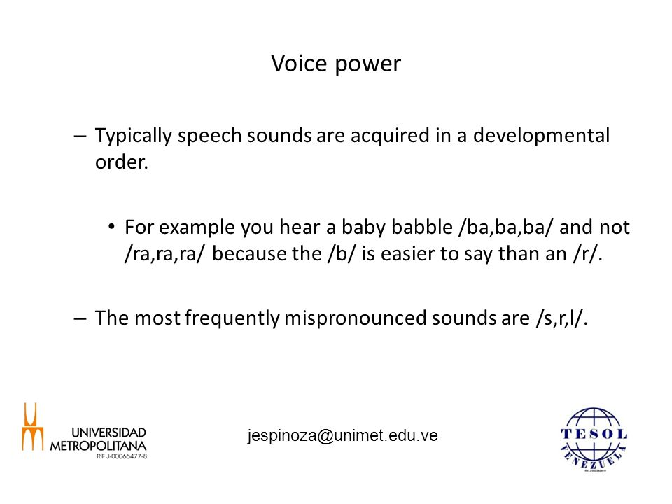 Voice power – Typically speech sounds are acquired in a developmental order. For example you hear a baby babble /ba,ba,ba/ and not /ra,ra,ra/ because