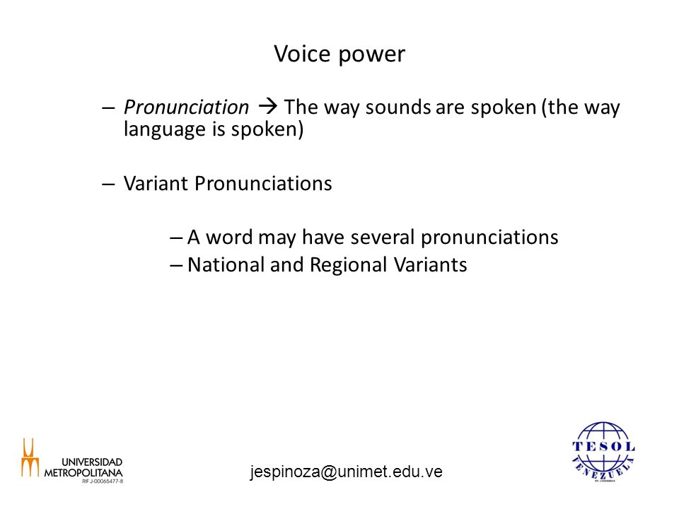 Voice power – Pronunciation  The way sounds are spoken (the way language is spoken) – Variant Pronunciations – A word may have several pronunciations – National and Regional Variants jespinoza@unimet.edu.ve