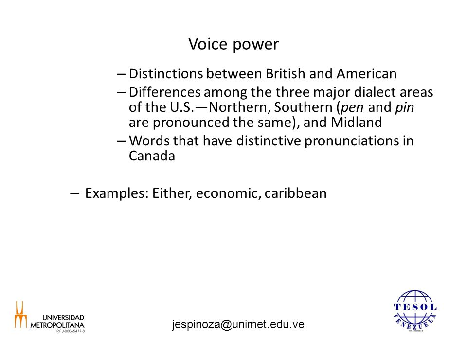 Voice power – Distinctions between British and American – Differences among the three major dialect areas of the U.S.—Northern, Southern (pen and pin are pronounced the same), and Midland – Words that have distinctive pronunciations in Canada – Examples: Either, economic, caribbean jespinoza@unimet.edu.ve