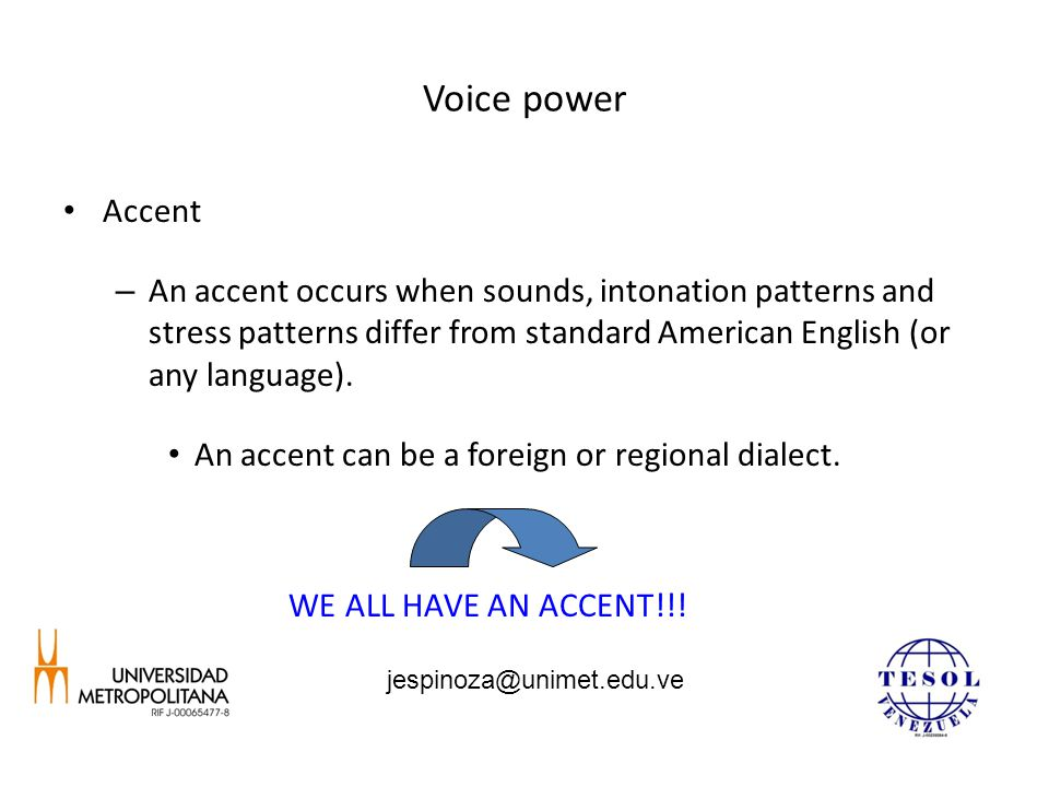 Voice power Accent – An accent occurs when sounds, intonation patterns and stress patterns differ from standard American English (or any language).