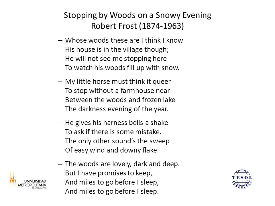 Stopping by Woods on a Snowy Evening Robert Frost (1874-1963) – Whose woods these are I think I know His house is in the village though; He will not see me stopping here To watch his woods fill up with snow.