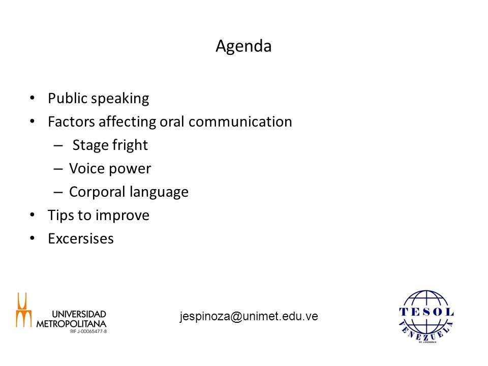 Agenda Public speaking Factors affecting oral communication – Stage fright – Voice power – Corporal language Tips to improve Excersises jespinoza@unim