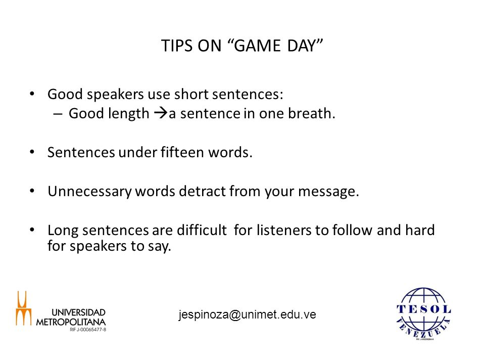 TIPS ON GAME DAY Good speakers use short sentences: – Good length  a sentence in one breath.