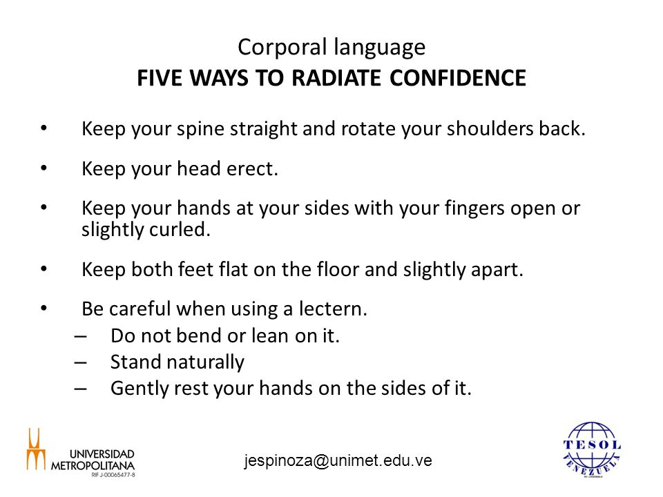Corporal language FIVE WAYS TO RADIATE CONFIDENCE Keep your spine straight and rotate your shoulders back. Keep your head erect. Keep your hands at yo