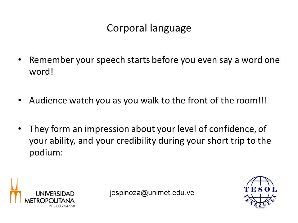 Corporal language Remember your speech starts before you even say a word one word! Audience watch you as you walk to the front of the room!!! They for