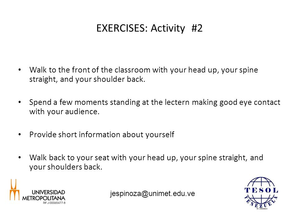 EXERCISES: Activity #2 Walk to the front of the classroom with your head up, your spine straight, and your shoulder back. Spend a few moments standing