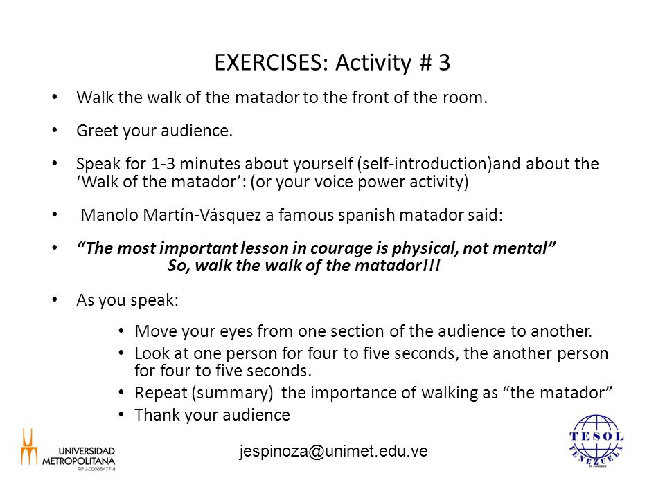 EXERCISES: Activity # 3 Walk the walk of the matador to the front of the room. Greet your audience. Speak for 1-3 minutes about yourself (self-introdu