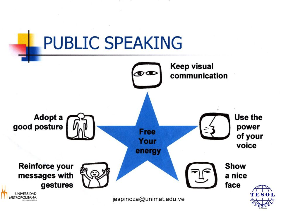 PUBLIC SPEAKING Free Your energy Reinforce your messages with gestures Adopt a good posture Show a nice face Use the power of your voice Keep visual communication jespinoza@unimet.edu.ve