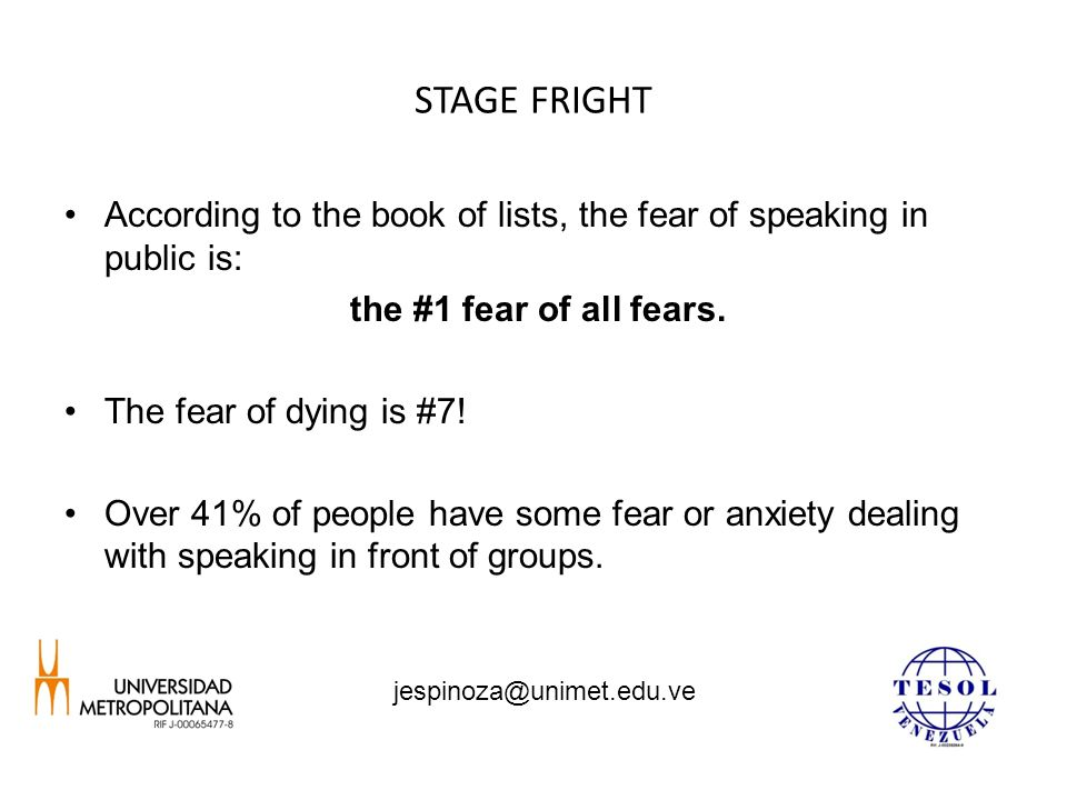 STAGE FRIGHT According to the book of lists, the fear of speaking in public is: the #1 fear of all fears.