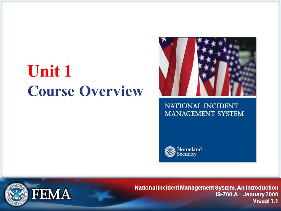 National Incident Management System, An Introduction IS-700.A – January 2009 Visual 1.1 Course Overview Unit 1