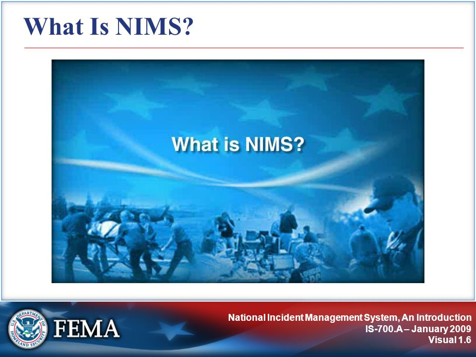 National Incident Management System, An Introduction IS-700.A – January 2009 Visual 1.6 What Is NIMS?