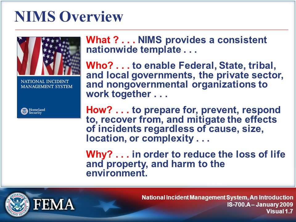 National Incident Management System, An Introduction IS-700.A – January 2009 Visual 1.7 NIMS Overview What ?... NIMS provides a consistent nationwide