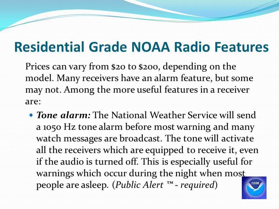 Residential Grade NOAA Radio Features Prices can vary from $20 to $200, depending on the model. Many receivers have an alarm feature, but some may not